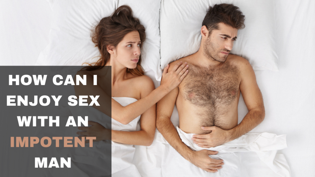 HOW CAN I ENJOY SEX WITH AN IMPOTENT MAN | EXPERTS ADVICE